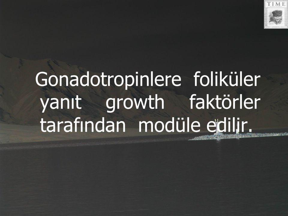 Gonadotropinlere foliküler yanıt growth faktörler tarafından modüle edilir.