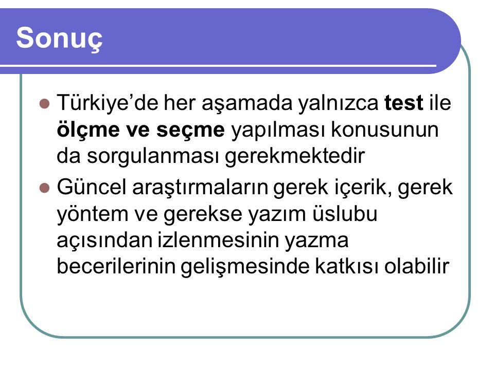 Sonuç Türkiye'de her aşamada yalnızca test ile ölçme ve seçme yapılması konusunun da sorgulanması gerekmektedir.