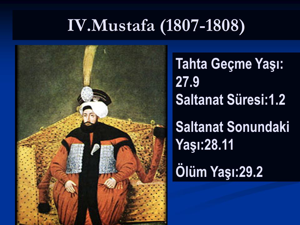 IV.Mustafa (1807-1808) Tahta Geçme Yaşı: 27.9 Saltanat Süresi:1.2