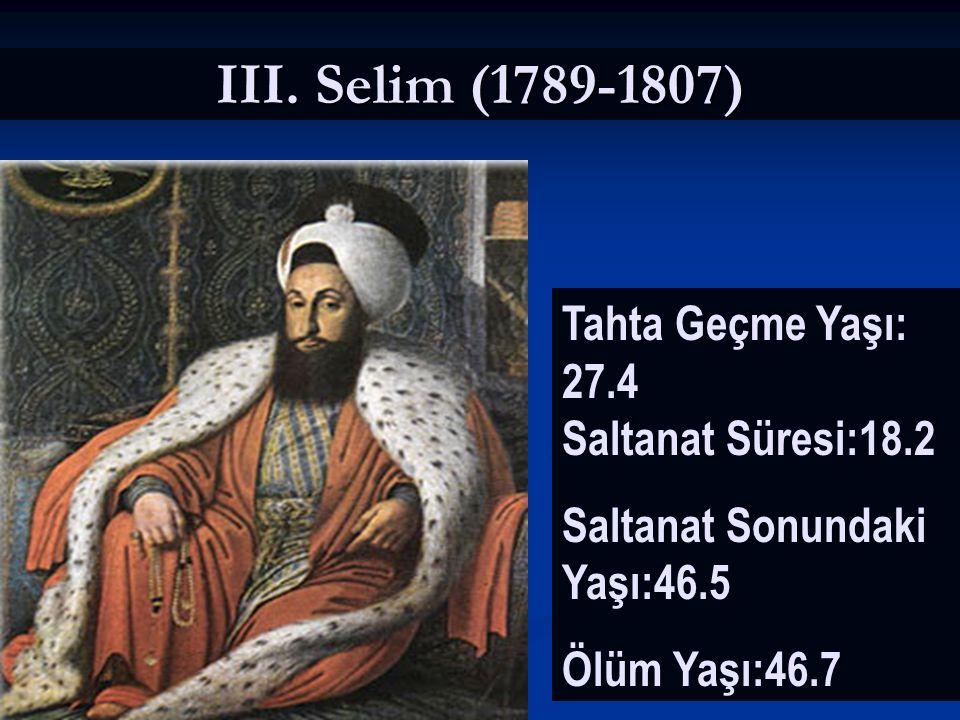 III. Selim (1789-1807) Tahta Geçme Yaşı: 27.4 Saltanat Süresi:18.2