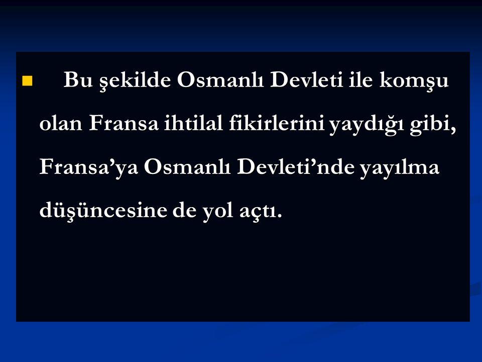 Bu şekilde Osmanlı Devleti ile komşu olan Fransa ihtilal fikirlerini yaydığı gibi, Fransa'ya Osmanlı Devleti'nde yayılma düşüncesine de yol açtı.