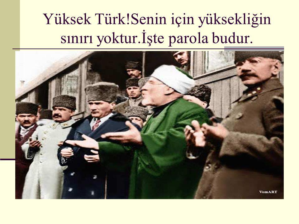 Yüksek Türk!Senin için yüksekliğin sınırı yoktur.İşte parola budur.