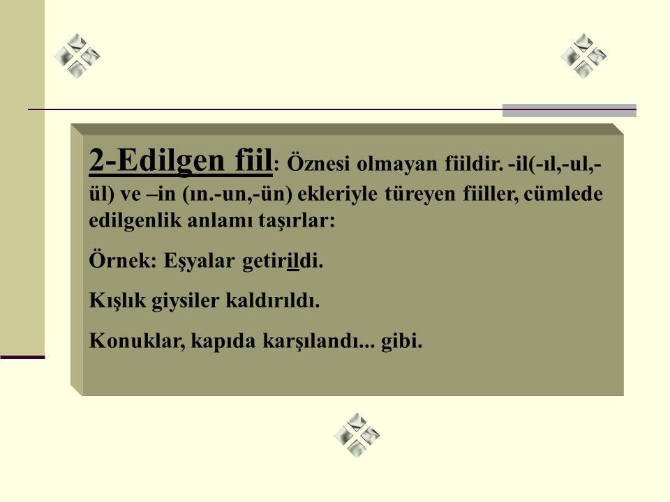 2-Edilgen fiil: Öznesi olmayan fiildir. -il(-ıl,-ul,-ül) ve –in (ın