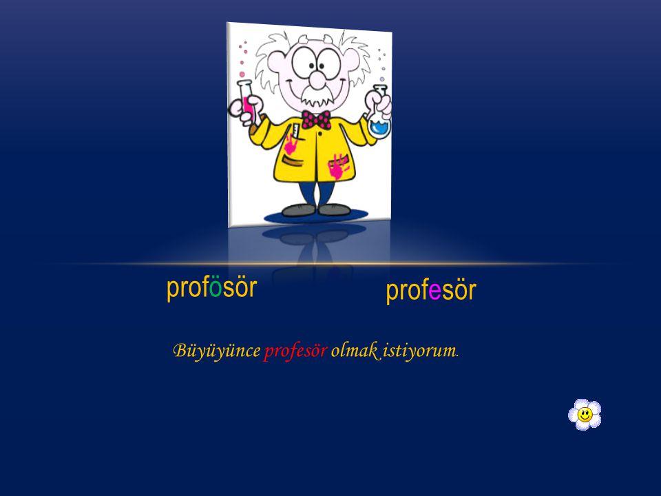 profösör profesör Büyüyünce profesör olmak istiyorum.