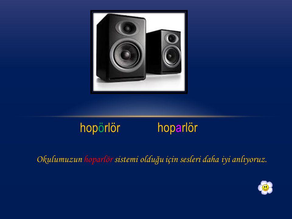 hopörlör hoparlör Okulumuzun hoparlör sistemi olduğu için sesleri daha iyi anlıyoruz.