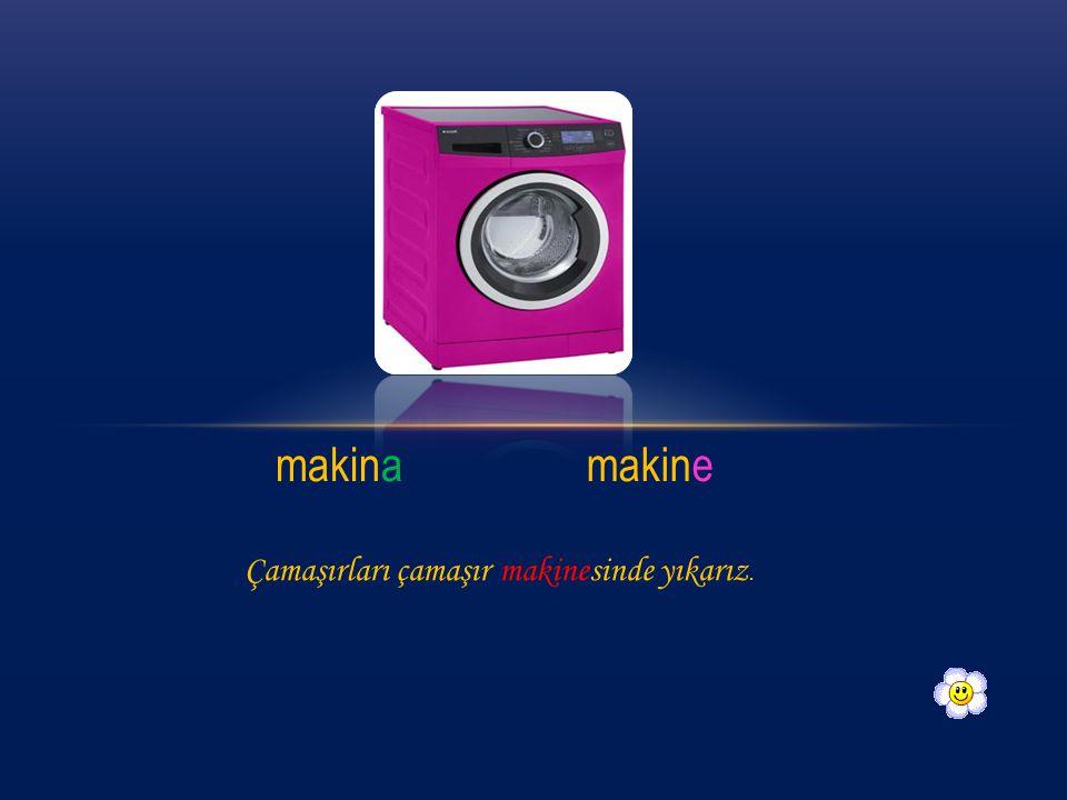 makina makine Çamaşırları çamaşır makinesinde yıkarız.