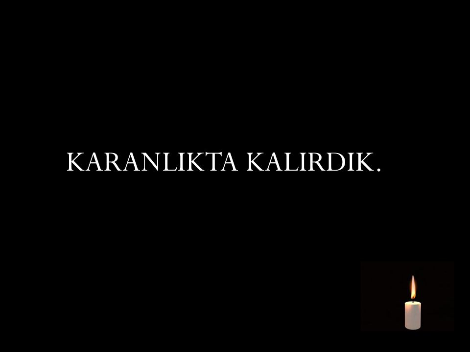KARANLIKTA KALIRDIK.