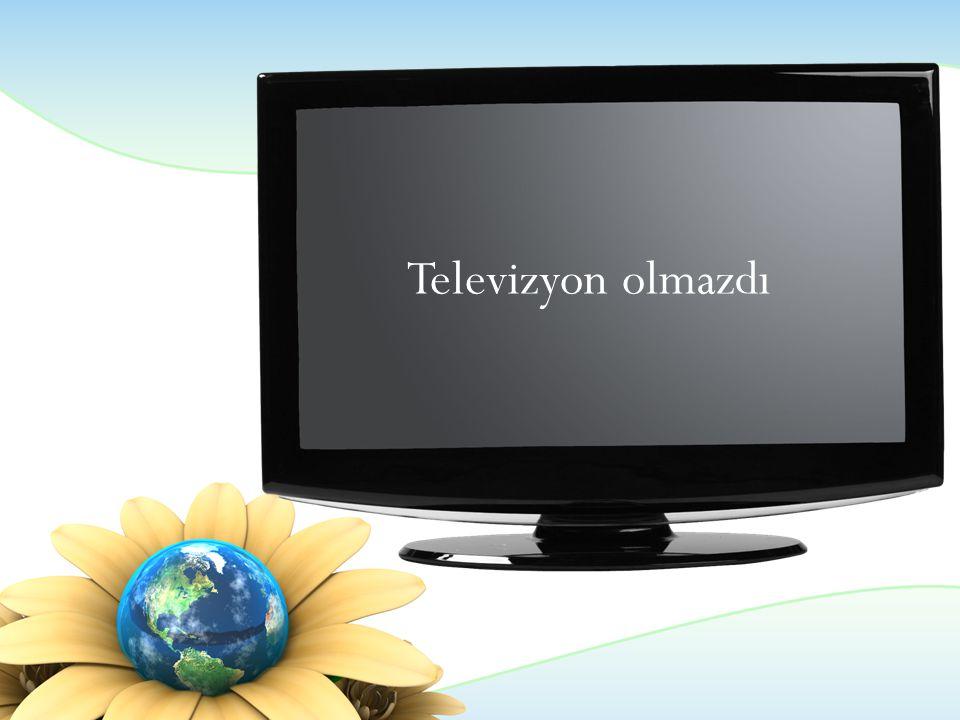 Televizyon olmazdı