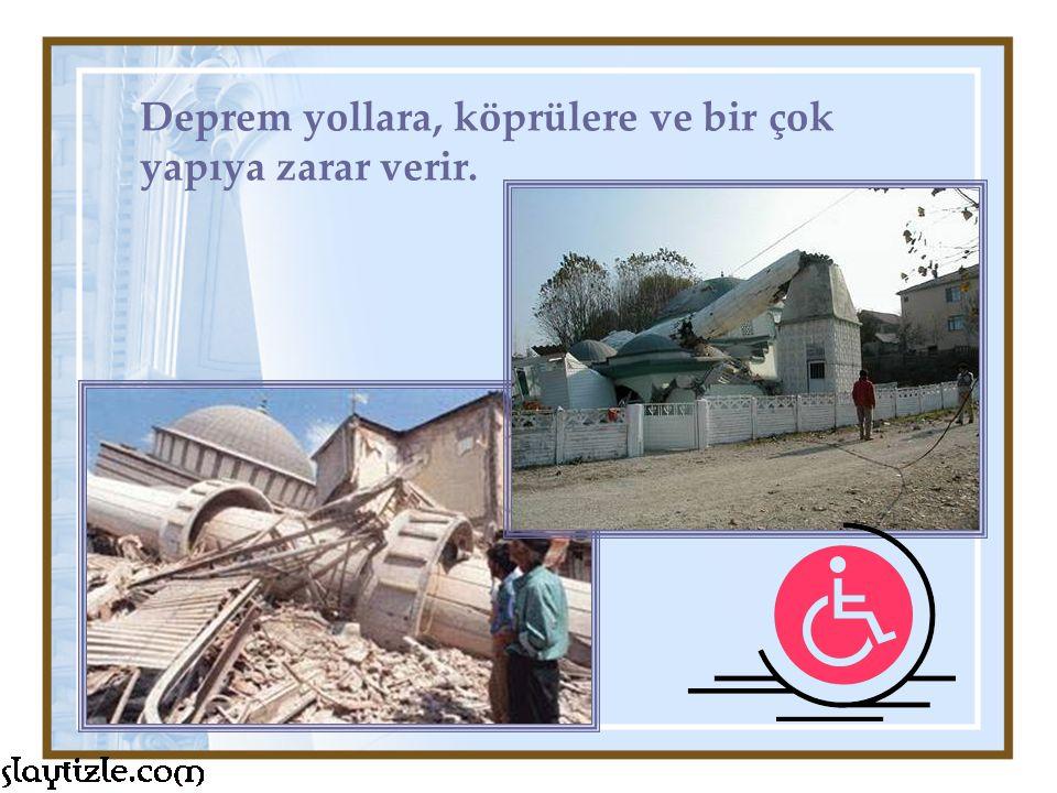Deprem yollara, köprülere ve bir çok yapıya zarar verir.