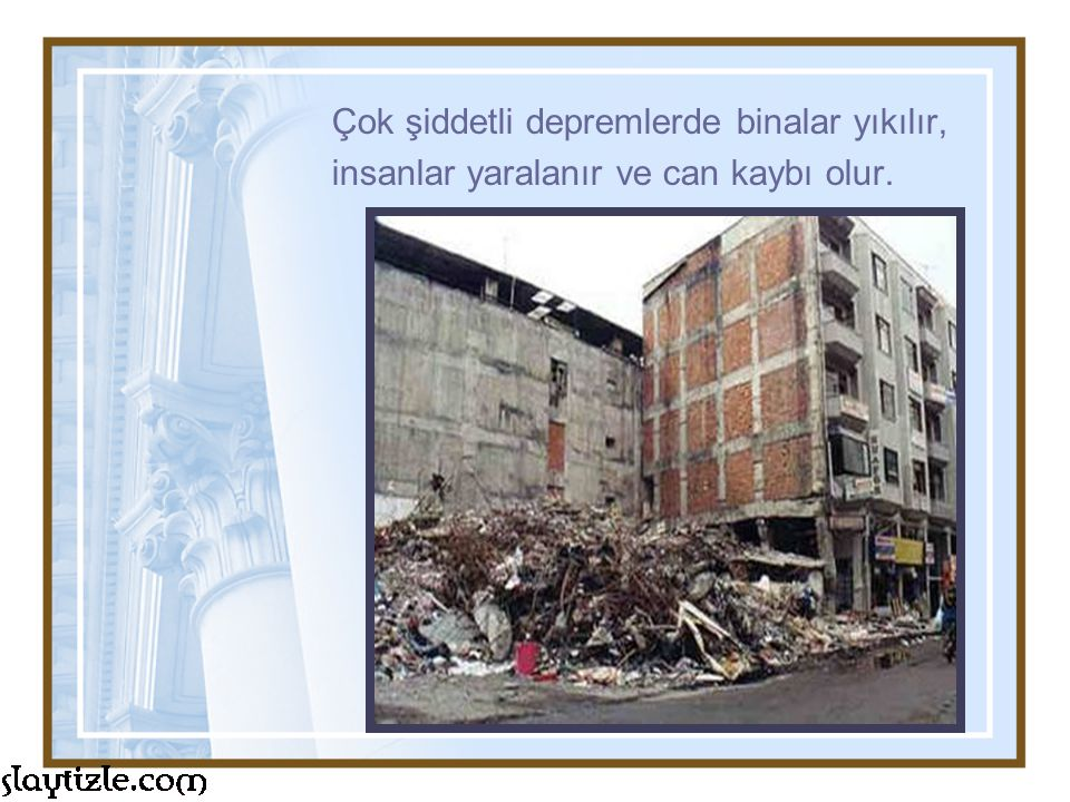 Çok şiddetli depremlerde binalar yıkılır, insanlar yaralanır ve can kaybı olur.