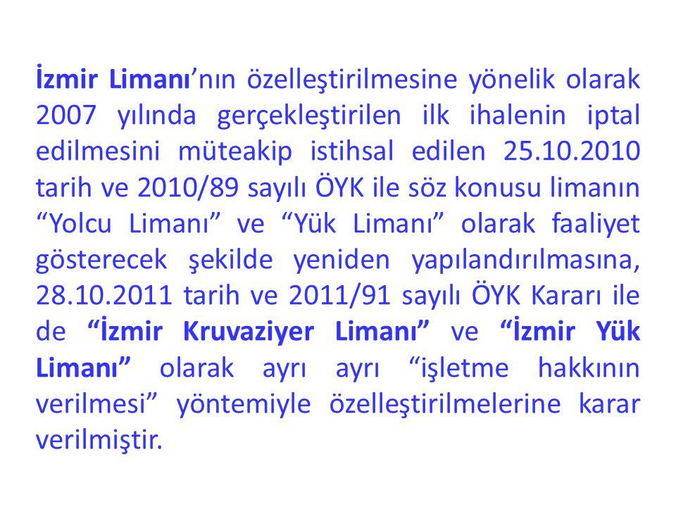 İzmir Limanı'nın özelleştirilmesine yönelik olarak 2007 yılında gerçekleştirilen ilk ihalenin iptal edilmesini müteakip istihsal edilen 25.10.2010 tarih ve 2010/89 sayılı ÖYK ile söz konusu limanın Yolcu Limanı ve Yük Limanı olarak faaliyet gösterecek şekilde yeniden yapılandırılmasına, 28.10.2011 tarih ve 2011/91 sayılı ÖYK Kararı ile de İzmir Kruvaziyer Limanı ve İzmir Yük Limanı olarak ayrı ayrı işletme hakkının verilmesi yöntemiyle özelleştirilmelerine karar verilmiştir.