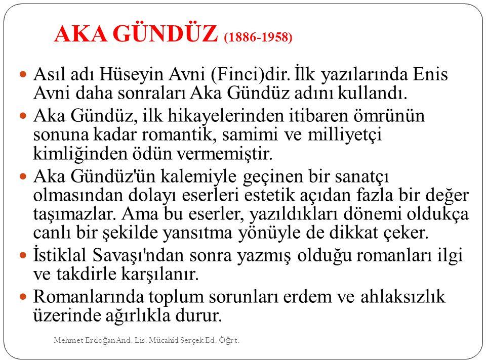 AKA GÜNDÜZ (1886-1958) Asıl adı Hüseyin Avni (Finci)dir. İlk yazılarında Enis Avni daha sonraları Aka Gündüz adını kullandı.
