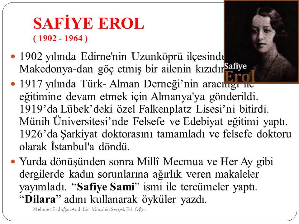 SAFİYE EROL ( 1902 - 1964 ) 1902 yılında Edirne nin Uzunköprü ilçesinde doğdu. Makedonya-dan göç etmiş bir ailenin kızıdır.