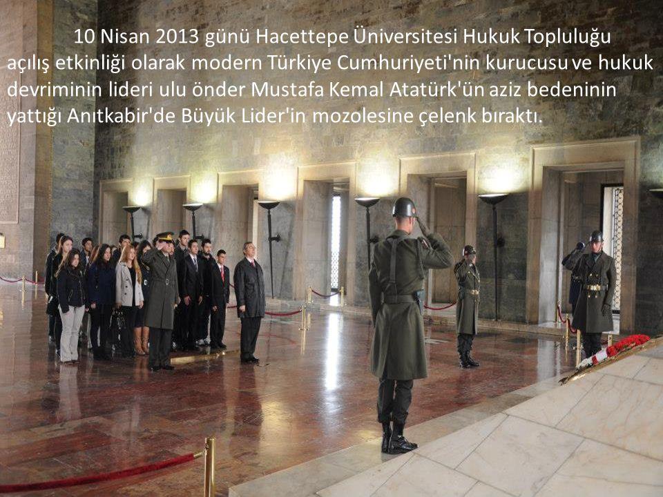 10 Nisan 2013 günü Hacettepe Üniversitesi Hukuk Topluluğu açılış etkinliği olarak modern Türkiye Cumhuriyeti nin kurucusu ve hukuk devriminin lideri ulu önder Mustafa Kemal Atatürk ün aziz bedeninin yattığı Anıtkabir de Büyük Lider in mozolesine çelenk bıraktı.