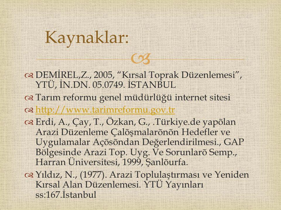 Kaynaklar: DEMİREL,Z., 2005, Kırsal Toprak Düzenlemesi , YTÜ, İN.DN. 05.0749. İSTANBUL. Tarım reformu genel müdürlüğü internet sitesi.