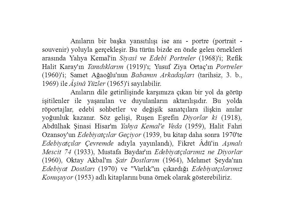 Anıların bir başka yansıtılışı ise anı - portre (portrait - souvenir) yoluyla gerçekleşir. Bu türün bizde en önde gelen örnekleri arasında Yahya Kemal in Siyasî ve Edebî Portreler (1968) i; Refik Halit Karay ın Tanıdıklarım (1919) ı; Yusuf Ziya Ortaç ın Portreler (1960) i; Samet Ağaoğlu nun Babamın Arkadaşları (tarihsiz, 3. b., 1969) ile Âşinâ Yüzler (1965) i sayılabilir.