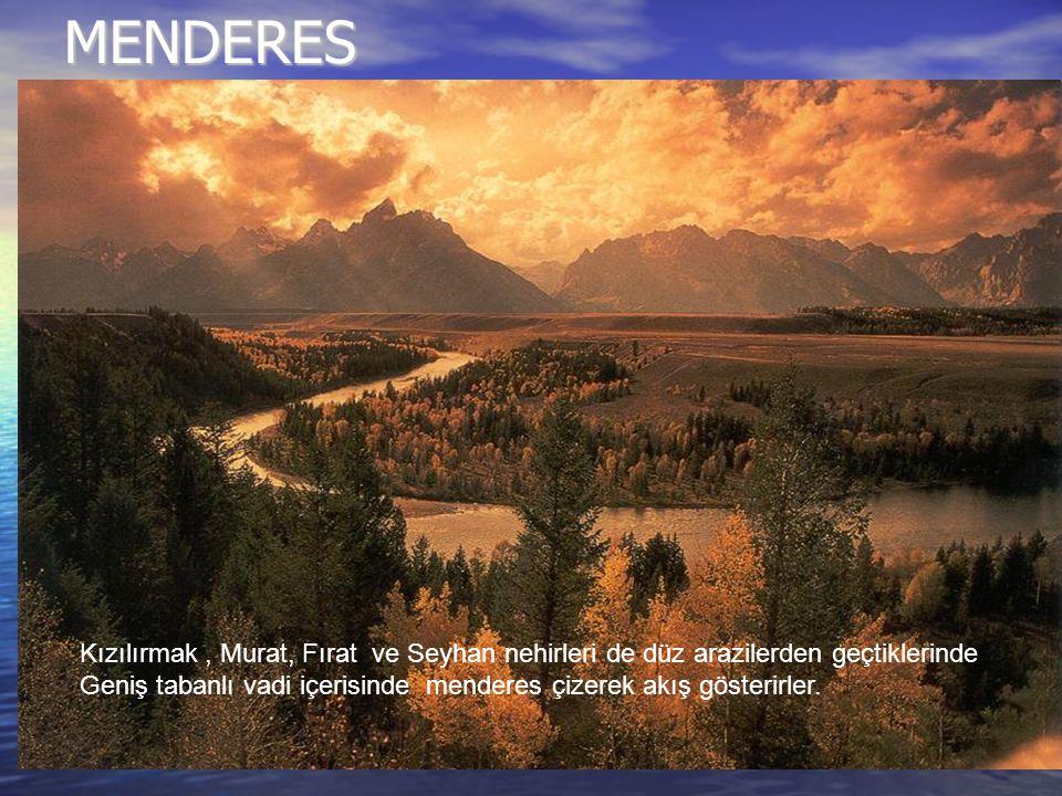 MENDERES Kızılırmak , Murat, Fırat ve Seyhan nehirleri de düz arazilerden geçtiklerinde.