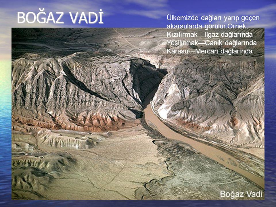 BOĞAZ VADİ Ülkemizde dağları yarıp geçen akarsularda görülür.Örnek;