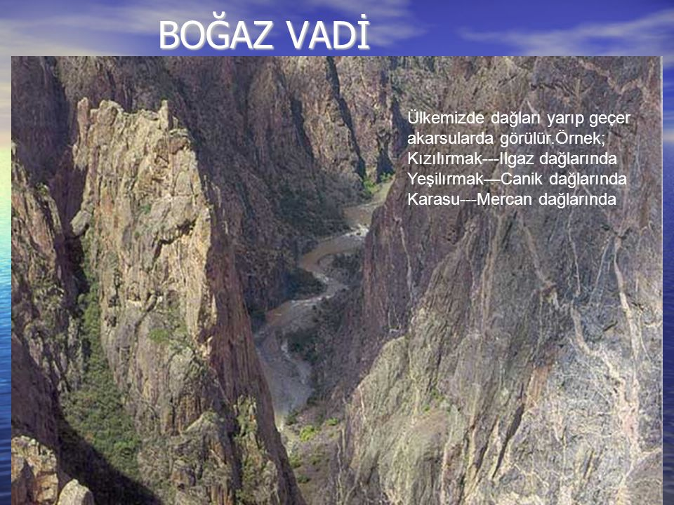 BOĞAZ VADİ Ülkemizde dağları yarıp geçer akarsularda görülür.Örnek;
