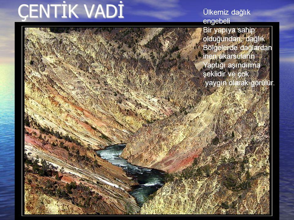 ÇENTİK VADİ Ülkemiz dağlık engebeli