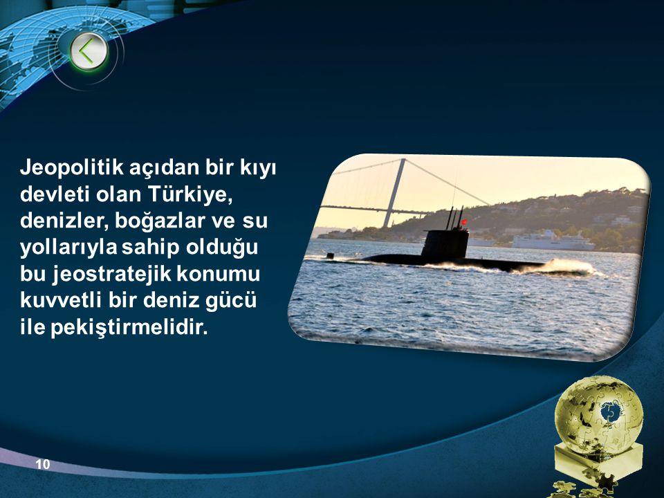 Jeopolitik açıdan bir kıyı devleti olan Türkiye, denizler, boğazlar ve su yollarıyla sahip olduğu bu jeostratejik konumu kuvvetli bir deniz gücü ile pekiştirmelidir.