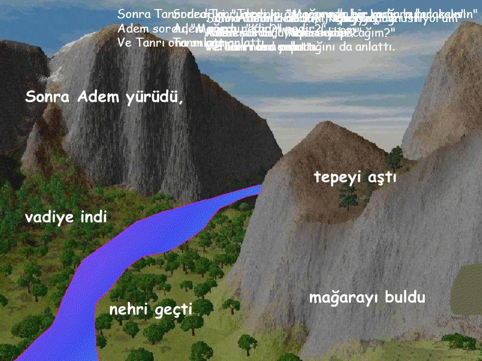 Sonra Adem yürüdü, tepeyi aştı vadiye indi mağarayı buldu nehri geçti