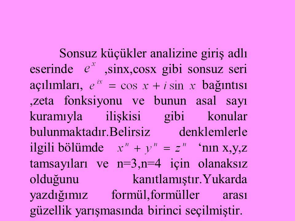 Sonsuz küçükler analizine giriş adlı eserinde ,sinx,cosx gibi sonsuz seri açılımları, bağıntısı ,zeta fonksiyonu ve bunun asal sayı kuramıyla ilişkisi gibi konular bulunmaktadır.Belirsiz denklemlerle ilgili bölümde 'nın x,y,z tamsayıları ve n=3,n=4 için olanaksız olduğunu kanıtlamıştır.Yukarda yazdığımız formül,formüller arası güzellik yarışmasında birinci seçilmiştir.