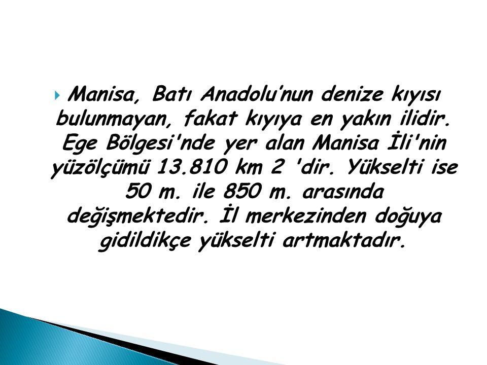 Manisa, Batı Anadolu'nun denize kıyısı bulunmayan, fakat kıyıya en yakın ilidir. Ege Bölgesi nde yer alan Manisa İli nin yüzölçümü 13.810 km 2 dir. Yükselti ise 50 m. ile 850 m. arasında değişmektedir. İl merkezinden doğuya gidildikçe yükselti artmaktadır.