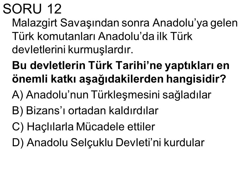 SORU 12 Malazgirt Savaşından sonra Anadolu'ya gelen Türk komutanları Anadolu'da ilk Türk devletlerini kurmuşlardır.