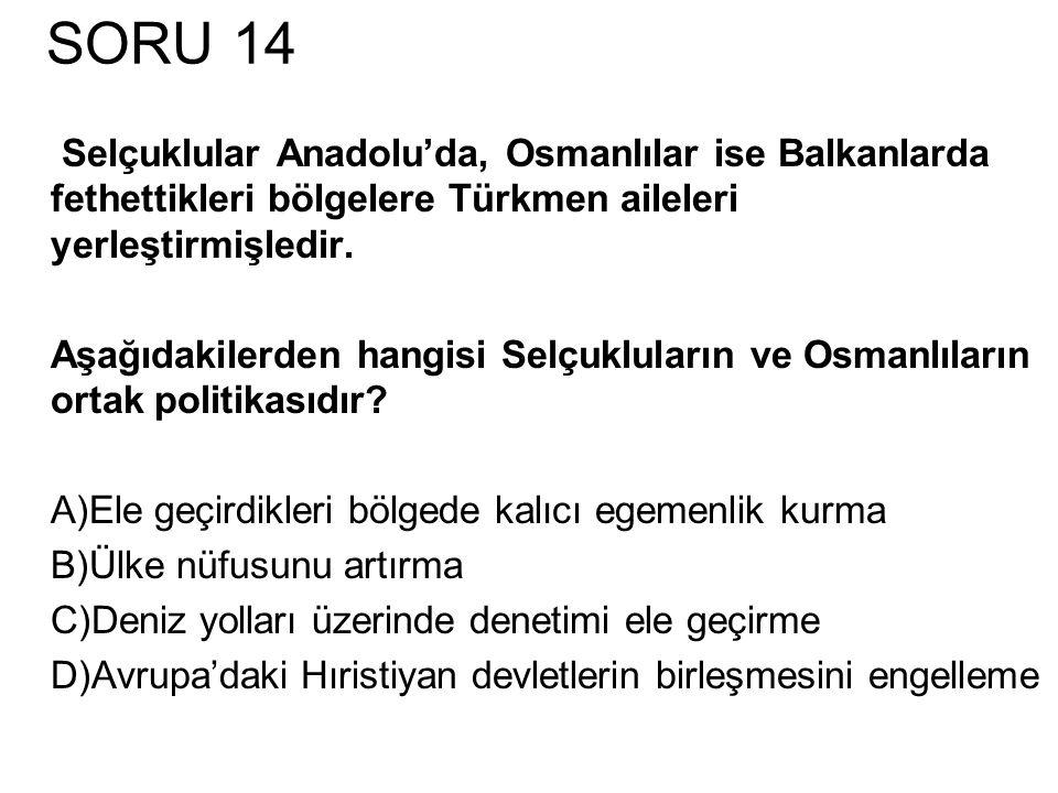 SORU 14 Selçuklular Anadolu'da, Osmanlılar ise Balkanlarda fethettikleri bölgelere Türkmen aileleri yerleştirmişledir.