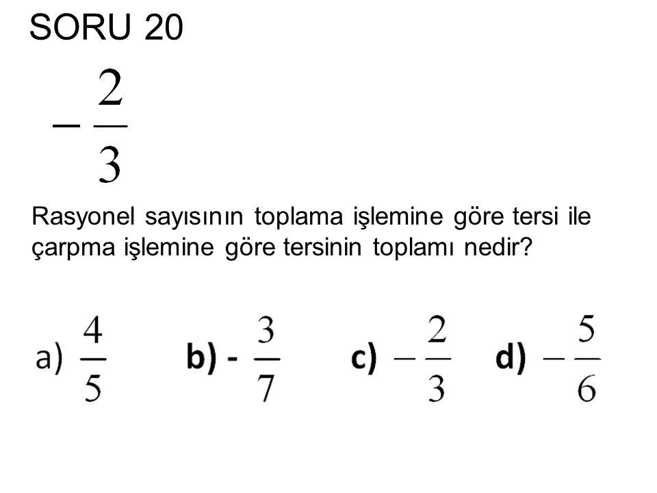 SORU 20 Rasyonel sayısının toplama işlemine göre tersi ile çarpma işlemine göre tersinin toplamı nedir