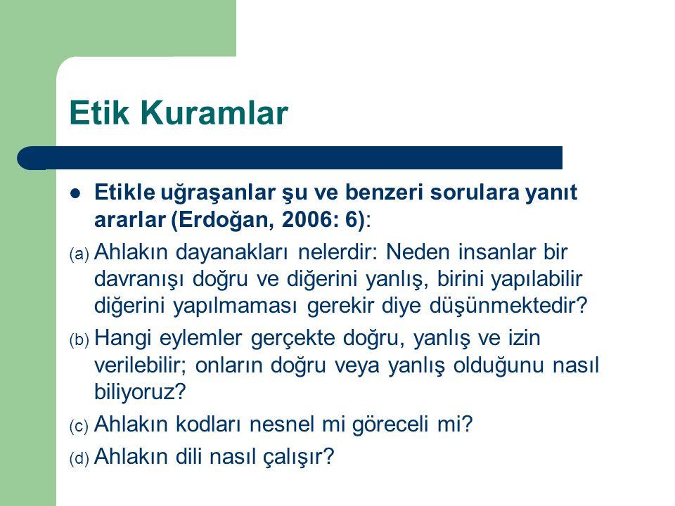Etik Kuramlar Etikle uğraşanlar şu ve benzeri sorulara yanıt ararlar (Erdoğan, 2006: 6):