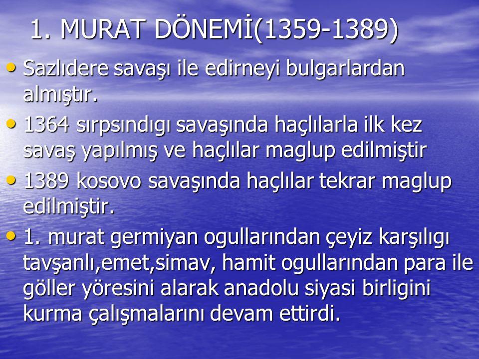 1. MURAT DÖNEMİ(1359-1389) Sazlıdere savaşı ile edirneyi bulgarlardan almıştır.