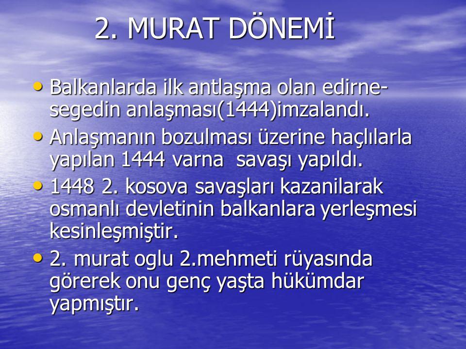 2. MURAT DÖNEMİ Balkanlarda ilk antlaşma olan edirne-segedin anlaşması(1444)imzalandı.