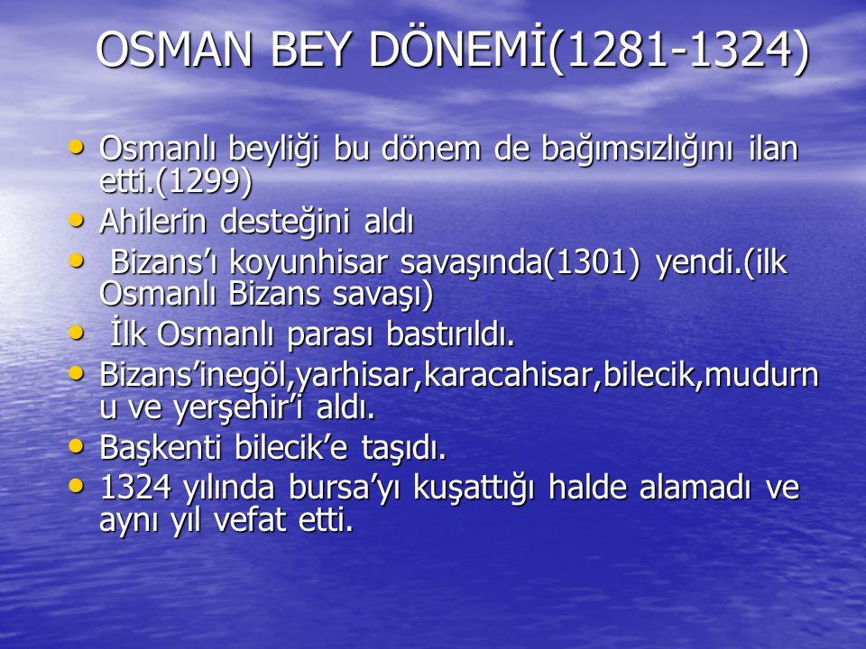 OSMAN BEY DÖNEMİ(1281-1324) Osmanlı beyliği bu dönem de bağımsızlığını ilan etti.(1299) Ahilerin desteğini aldı.