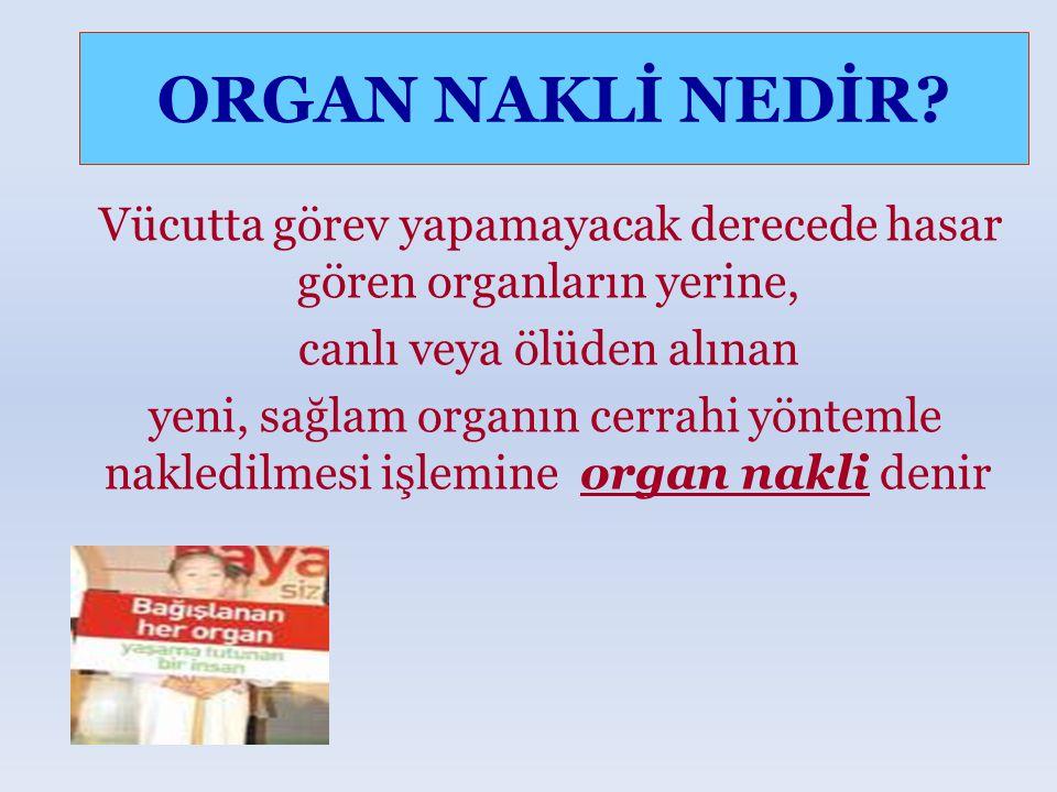 ORGAN NAKLİ NEDİR Vücutta görev yapamayacak derecede hasar gören organların yerine, canlı veya ölüden alınan.