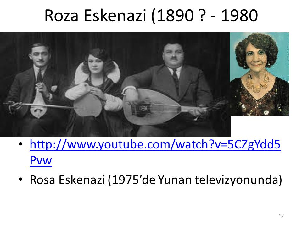 Roza Eskenazi (1890 . - 1980 http://www.youtube.com/watch v=5CZgYdd5Pvw.