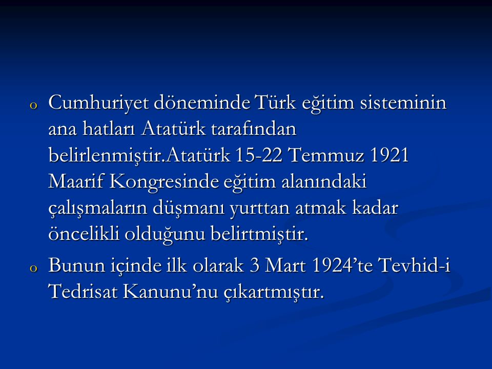 Cumhuriyet döneminde Türk eğitim sisteminin ana hatları Atatürk tarafından belirlenmiştir.Atatürk 15-22 Temmuz 1921 Maarif Kongresinde eğitim alanındaki çalışmaların düşmanı yurttan atmak kadar öncelikli olduğunu belirtmiştir.