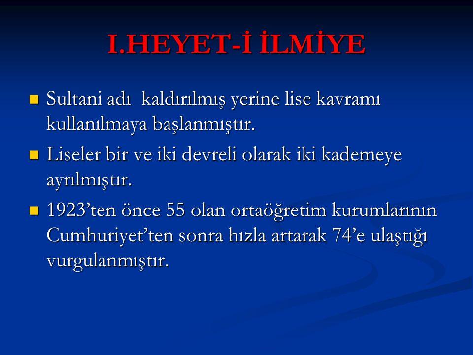 I.HEYET-İ İLMİYE Sultani adı kaldırılmış yerine lise kavramı kullanılmaya başlanmıştır. Liseler bir ve iki devreli olarak iki kademeye ayrılmıştır.
