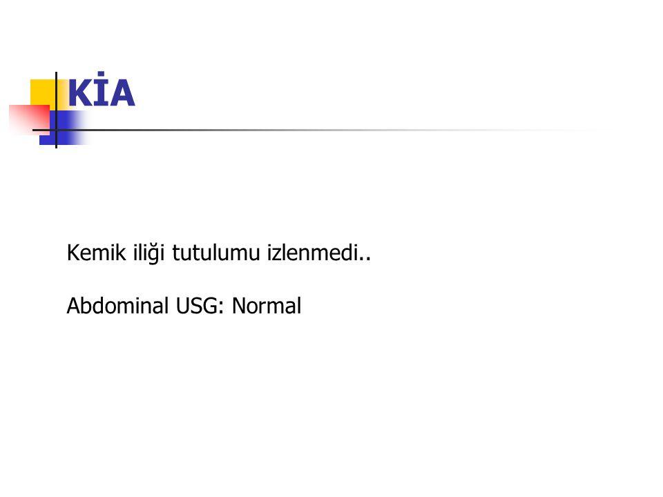 KİA Kemik iliği tutulumu izlenmedi.. Abdominal USG: Normal