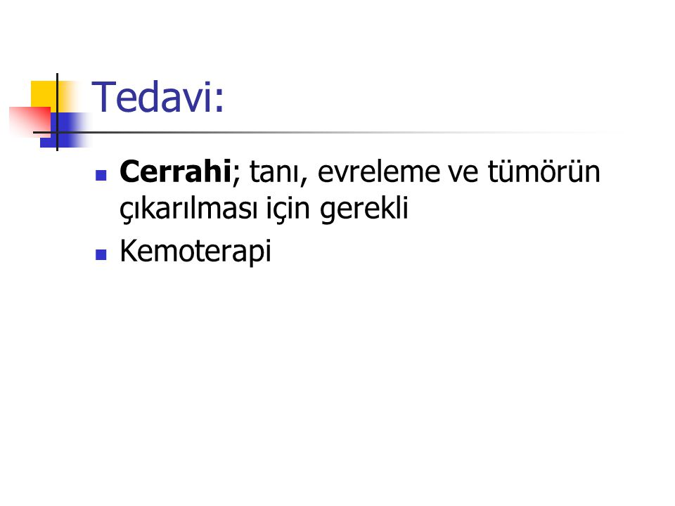 Tedavi: Cerrahi; tanı, evreleme ve tümörün çıkarılması için gerekli