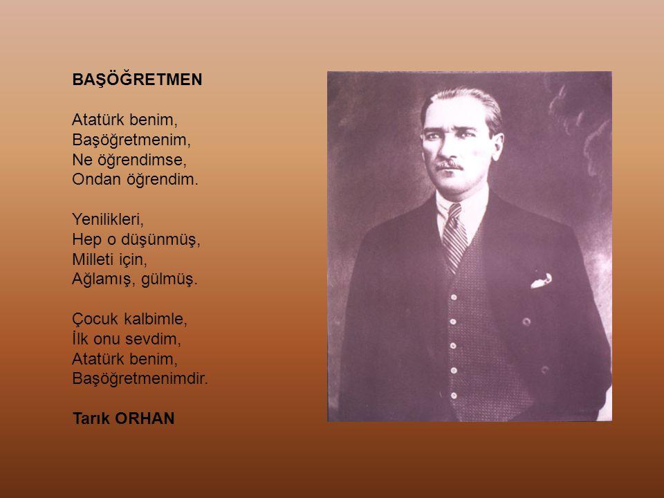 BAŞÖĞRETMEN Atatürk benim, Başöğretmenim, Ne öğrendimse, Ondan öğrendim. Yenilikleri, Hep o düşünmüş,