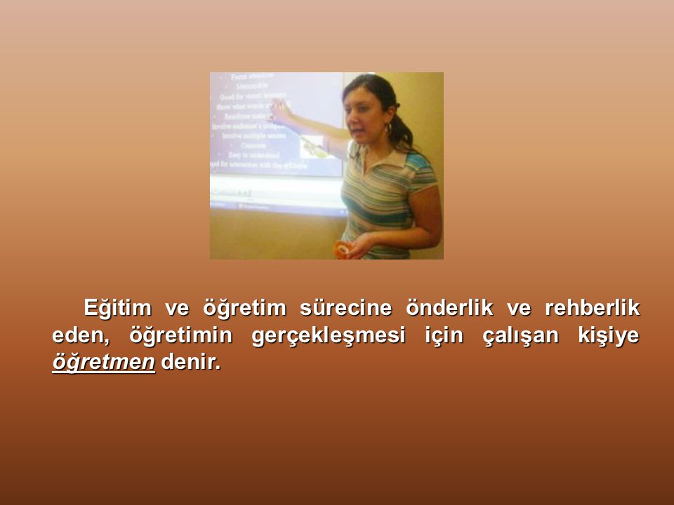 Eğitim ve öğretim sürecine önderlik ve rehberlik eden, öğretimin gerçekleşmesi için çalışan kişiye öğretmen denir.