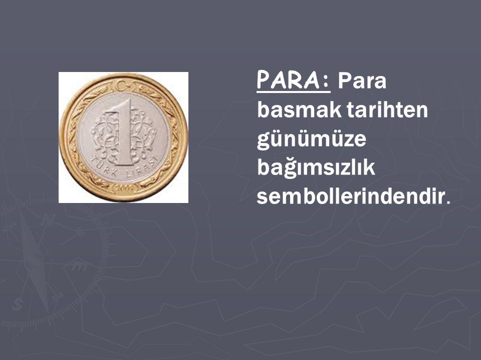 PARA: Para basmak tarihten günümüze bağımsızlık sembollerindendir.