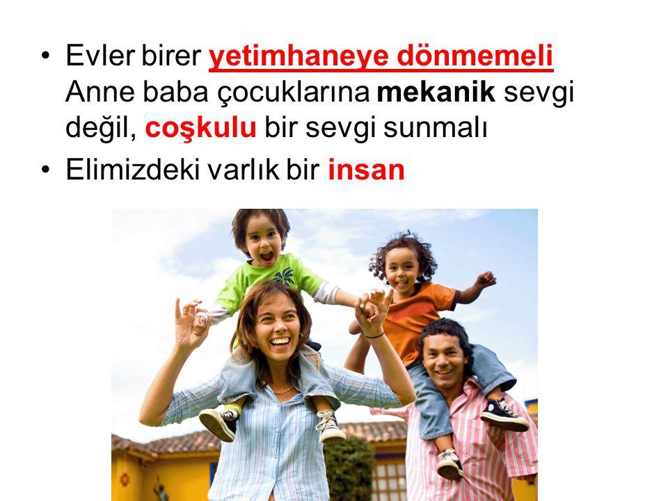 Evler birer yetimhaneye dönmemeli Anne baba çocuklarına mekanik sevgi değil, coşkulu bir sevgi sunmalı
