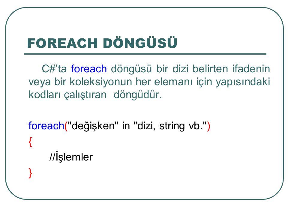 FOREACH DÖNGÜSÜ C#'ta foreach döngüsü bir dizi belirten ifadenin veya bir koleksiyonun her elemanı için yapısındaki kodları çalıştıran döngüdür.