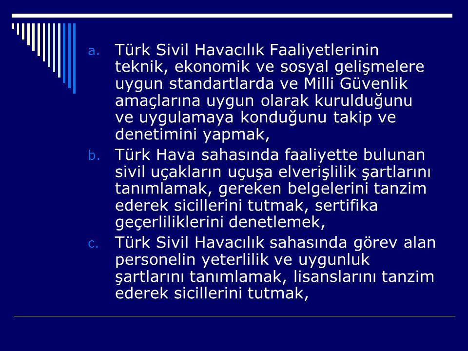 Türk Sivil Havacılık Faaliyetlerinin teknik, ekonomik ve sosyal gelişmelere uygun standartlarda ve Milli Güvenlik amaçlarına uygun olarak kurulduğunu ve uygulamaya konduğunu takip ve denetimini yapmak,