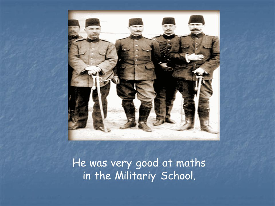 He was very good at maths in the Militariy School.