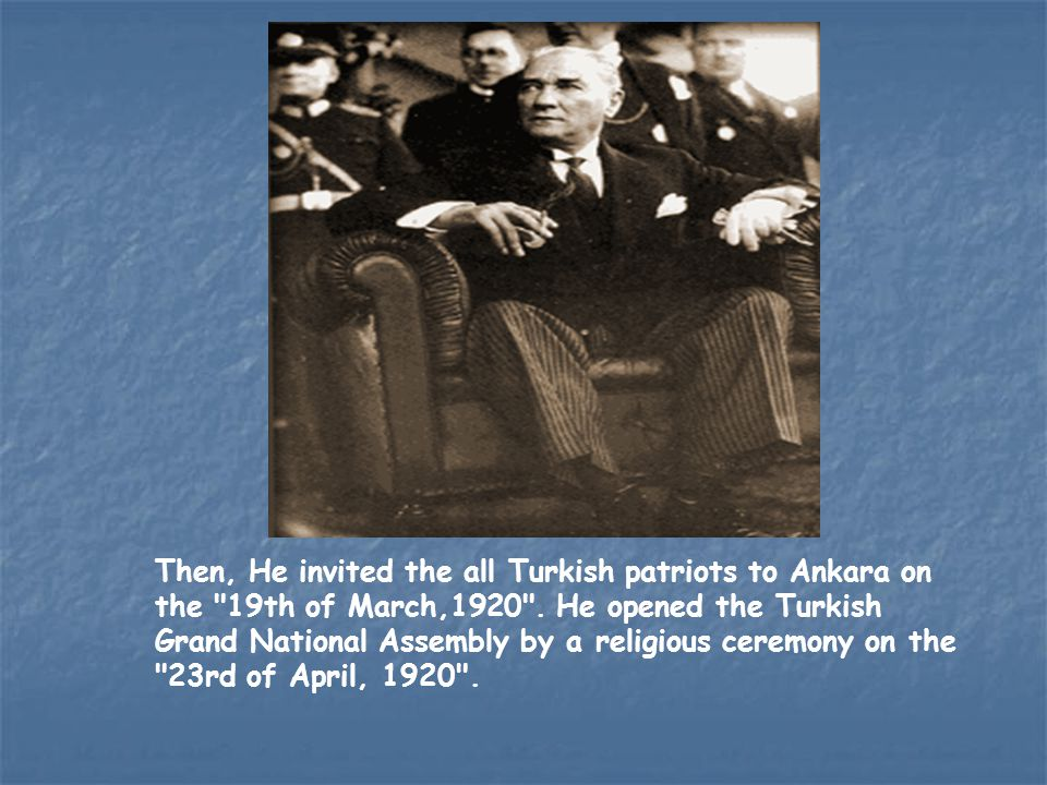 Then, He invited the all Turkish patriots to Ankara on the 19th of March,1920 .