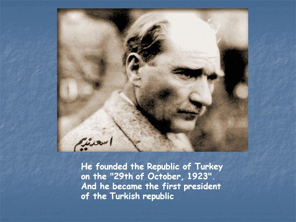 He founded the Republic of Turkey on the 29th of October, 1923